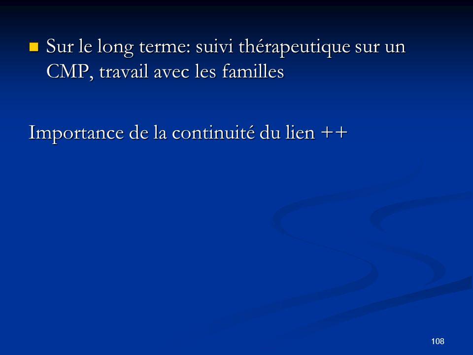108 Sur le long terme: suivi thérapeutique sur un CMP, travail avec les familles Sur le long terme: suivi thérapeutique sur un CMP, travail avec les familles Importance de la continuité du lien ++