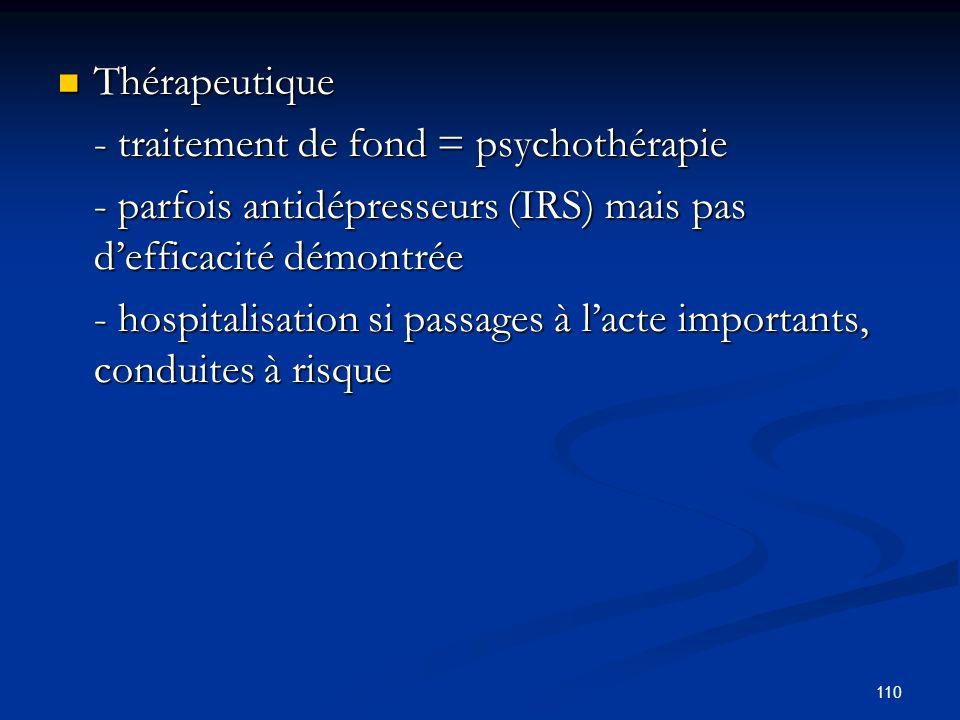 110 Thérapeutique Thérapeutique - traitement de fond = psychothérapie - parfois antidépresseurs (IRS) mais pas defficacité démontrée - hospitalisation