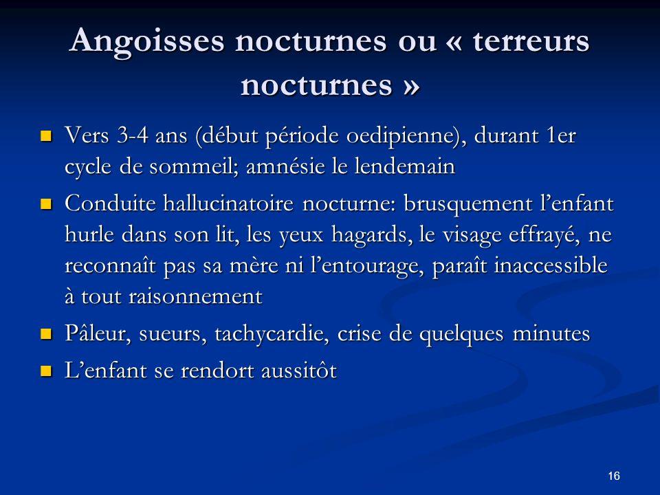 16 Angoisses nocturnes ou « terreurs nocturnes » Vers 3-4 ans (début période oedipienne), durant 1er cycle de sommeil; amnésie le lendemain Vers 3-4 a