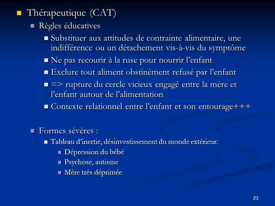 23 Thérapeutique (CAT) Thérapeutique (CAT) Règles éducatives Règles éducatives Substituer aux attitudes de contrainte alimentaire, une indifférence ou un détachement vis-à-vis du symptôme Substituer aux attitudes de contrainte alimentaire, une indifférence ou un détachement vis-à-vis du symptôme Ne pas recourir à la ruse pour nourrir lenfant Ne pas recourir à la ruse pour nourrir lenfant Exclure tout aliment obstinément refusé par lenfant Exclure tout aliment obstinément refusé par lenfant => rupture du cercle vicieux engagé entre la mère et lenfant autour de lalimentation => rupture du cercle vicieux engagé entre la mère et lenfant autour de lalimentation Contexte relationnel entre lenfant et son entourage+++ Contexte relationnel entre lenfant et son entourage+++ Formes sévères : Formes sévères : Tableau dinertie, désinvestissement du monde extérieur: Tableau dinertie, désinvestissement du monde extérieur: Dépression du bébé Dépression du bébé Psychose, autisme Psychose, autisme Mère très déprimée Mère très déprimée