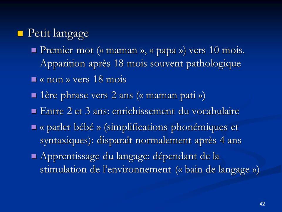 42 Petit langage Petit langage Premier mot (« maman », « papa ») vers 10 mois. Apparition après 18 mois souvent pathologique Premier mot (« maman », «
