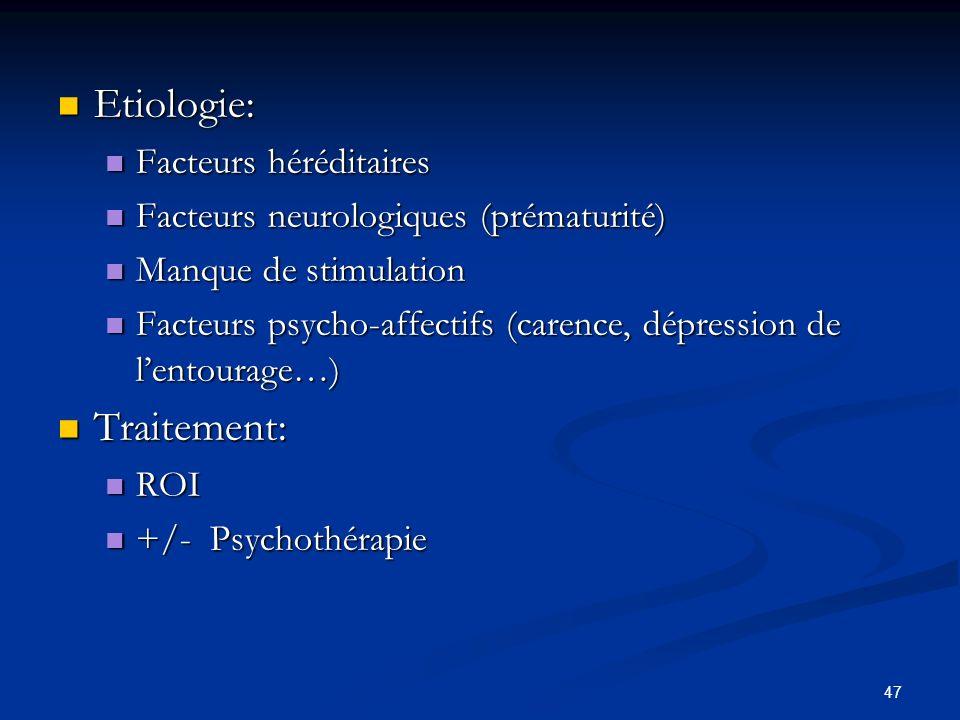 47 Etiologie: Etiologie: Facteurs héréditaires Facteurs héréditaires Facteurs neurologiques (prématurité) Facteurs neurologiques (prématurité) Manque de stimulation Manque de stimulation Facteurs psycho-affectifs (carence, dépression de lentourage…) Facteurs psycho-affectifs (carence, dépression de lentourage…) Traitement: Traitement: ROI ROI +/- Psychothérapie +/- Psychothérapie
