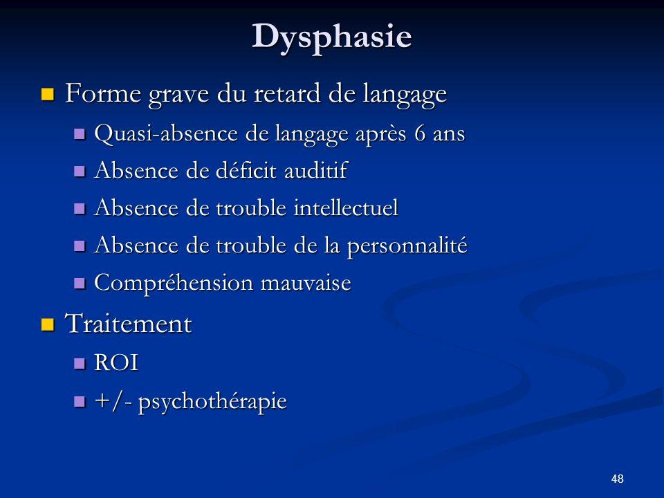48 Dysphasie Forme grave du retard de langage Forme grave du retard de langage Quasi-absence de langage après 6 ans Quasi-absence de langage après 6 a