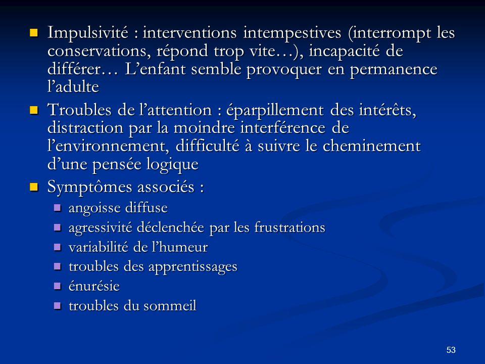 53 Impulsivité : interventions intempestives (interrompt les conservations, répond trop vite…), incapacité de différer… Lenfant semble provoquer en pe