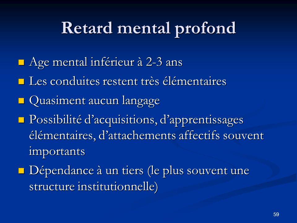 59 Retard mental profond Age mental inférieur à 2-3 ans Age mental inférieur à 2-3 ans Les conduites restent très élémentaires Les conduites restent t