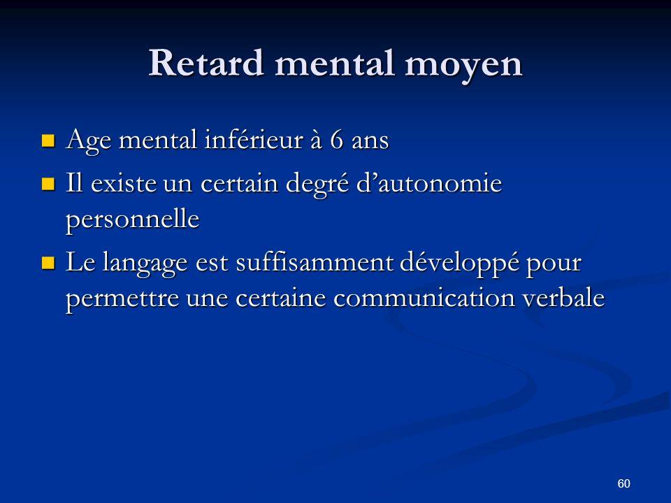 60 Retard mental moyen Age mental inférieur à 6 ans Age mental inférieur à 6 ans Il existe un certain degré dautonomie personnelle Il existe un certai