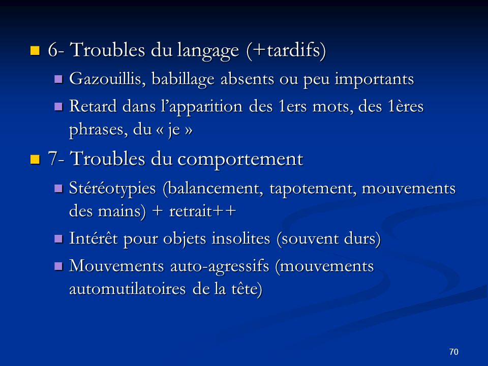 70 6- Troubles du langage (+tardifs) 6- Troubles du langage (+tardifs) Gazouillis, babillage absents ou peu importants Gazouillis, babillage absents ou peu importants Retard dans lapparition des 1ers mots, des 1ères phrases, du « je » Retard dans lapparition des 1ers mots, des 1ères phrases, du « je » 7- Troubles du comportement 7- Troubles du comportement Stéréotypies (balancement, tapotement, mouvements des mains) + retrait++ Stéréotypies (balancement, tapotement, mouvements des mains) + retrait++ Intérêt pour objets insolites (souvent durs) Intérêt pour objets insolites (souvent durs) Mouvements auto-agressifs (mouvements automutilatoires de la tête) Mouvements auto-agressifs (mouvements automutilatoires de la tête)