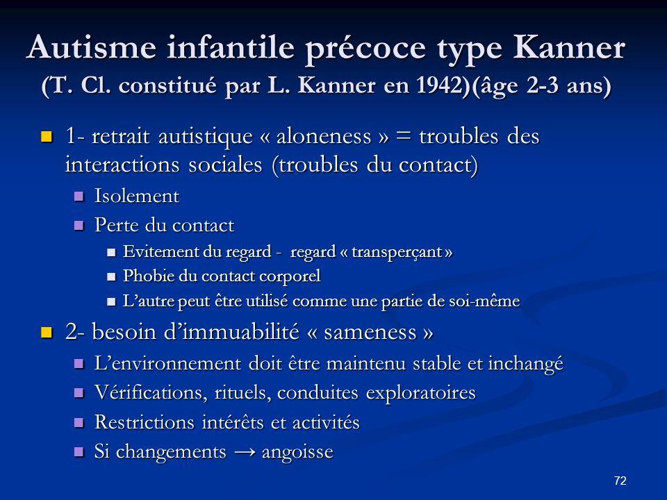 72 Autisme infantile précoce type Kanner (T. Cl. constitué par L. Kanner en 1942)(âge 2-3 ans) Autisme infantile précoce type Kanner (T. Cl. constitué