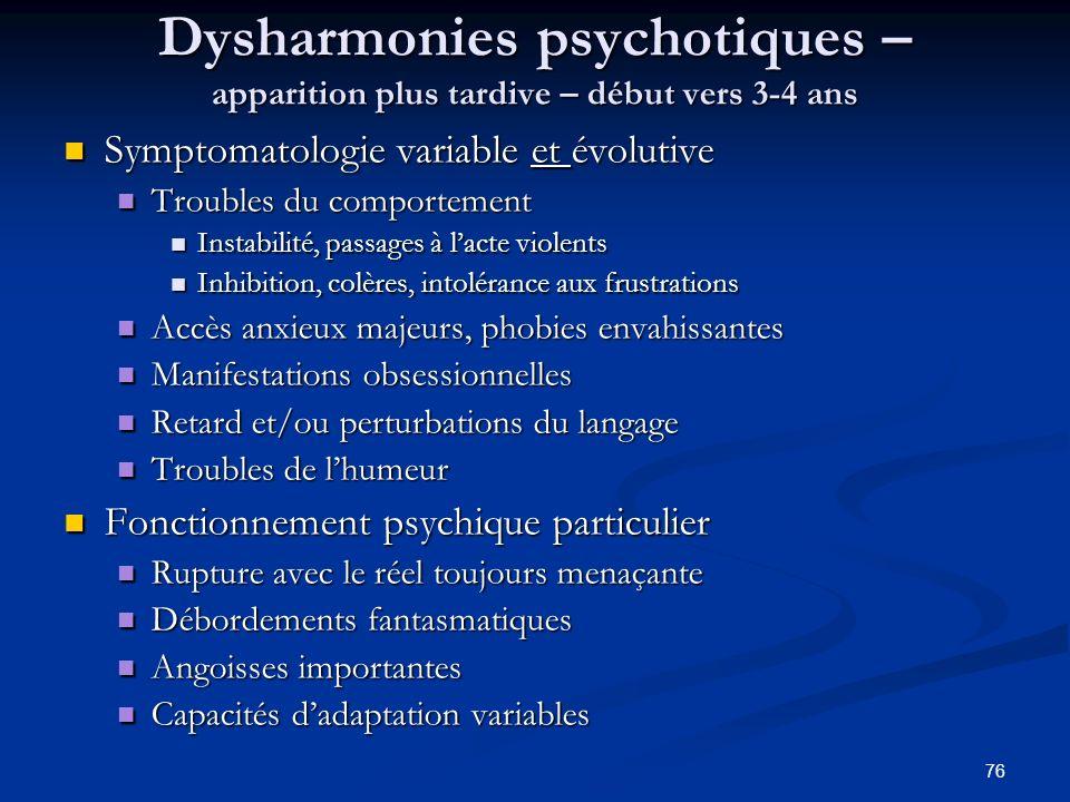 76 Dysharmonies psychotiques – apparition plus tardive – début vers 3-4 ans Symptomatologie variable et évolutive Symptomatologie variable et évolutiv