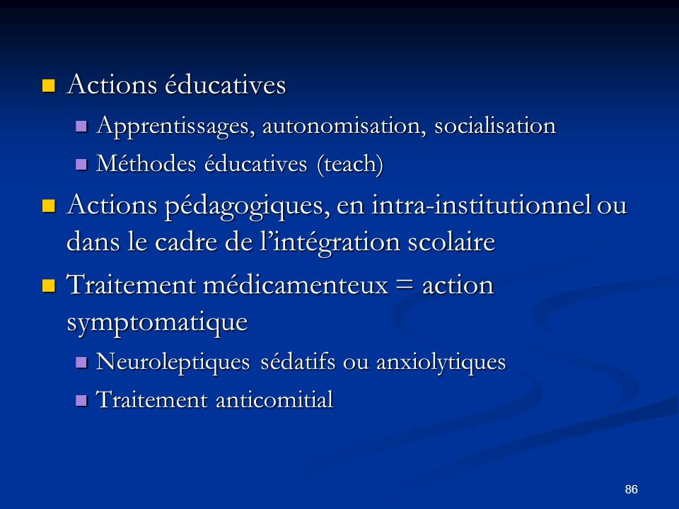 86 Actions éducatives Actions éducatives Apprentissages, autonomisation, socialisation Apprentissages, autonomisation, socialisation Méthodes éducatives (teach) Méthodes éducatives (teach) Actions pédagogiques, en intra-institutionnel ou dans le cadre de lintégration scolaire Actions pédagogiques, en intra-institutionnel ou dans le cadre de lintégration scolaire Traitement médicamenteux = action symptomatique Traitement médicamenteux = action symptomatique Neuroleptiques sédatifs ou anxiolytiques Neuroleptiques sédatifs ou anxiolytiques Traitement anticomitial Traitement anticomitial