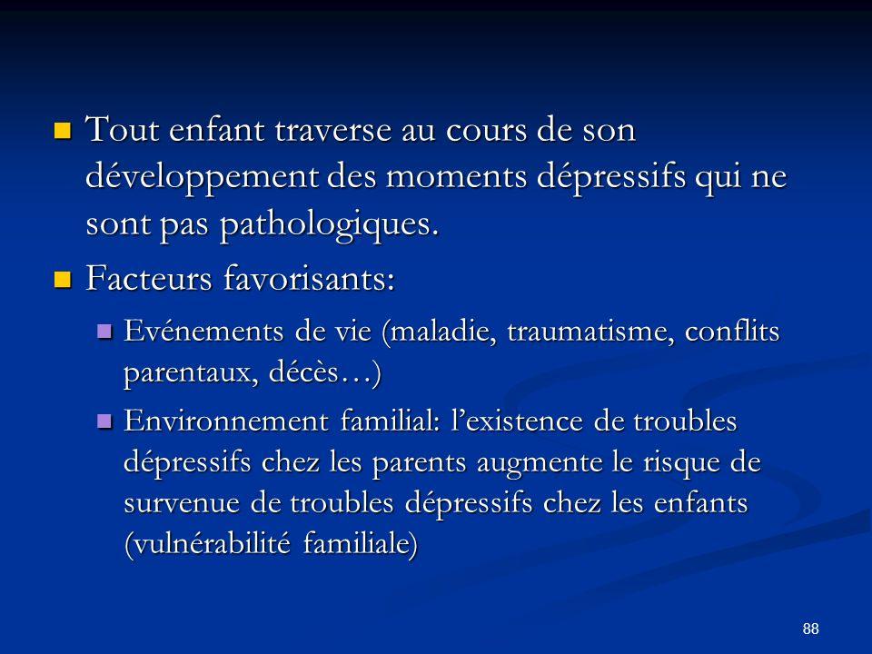 88 Tout enfant traverse au cours de son développement des moments dépressifs qui ne sont pas pathologiques. Tout enfant traverse au cours de son dével