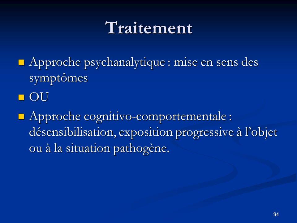 94 Traitement Approche psychanalytique : mise en sens des symptômes Approche psychanalytique : mise en sens des symptômes OU OU Approche cognitivo-comportementale : désensibilisation, exposition progressive à lobjet ou à la situation pathogène.
