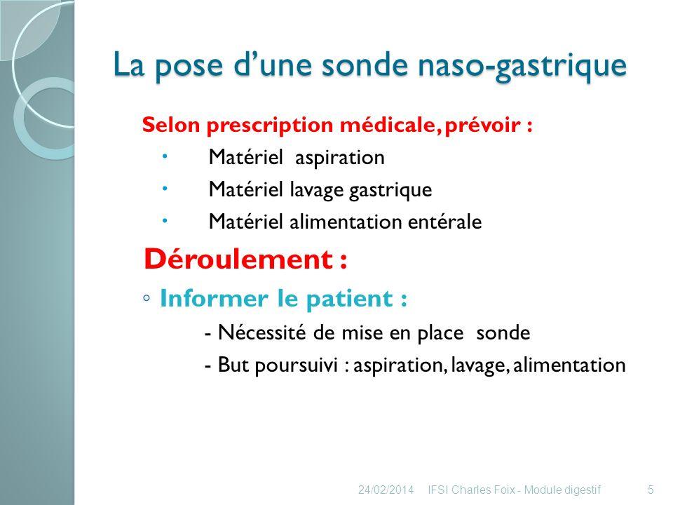 La pose dune sonde naso-gastrique Expliquer le déroulement du soin : - Rassurer le patient - Sassurer de sa participation Encourager le patient à signaler -Trouble digestif : nausées, ballonnements… - Gêne respiratoire ou toute sensation inhabituelle Expliquer quil est important de ne pas arracher la sonde 24/02/2014IFSI Charles Foix - Module digestif6