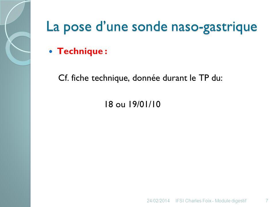 La pose dune sonde naso-gastrique Incidents: Enroulement sonde dans loropharynx + nausée : sonde retirée de quelques centimètres puis pose poursuivie Malposition de la sonde : introduction dans la trachée (toux et cyanose) Retrait immédiat, temps de récupération et recommencer 24/02/2014IFSI Charles Foix - Module digestif8