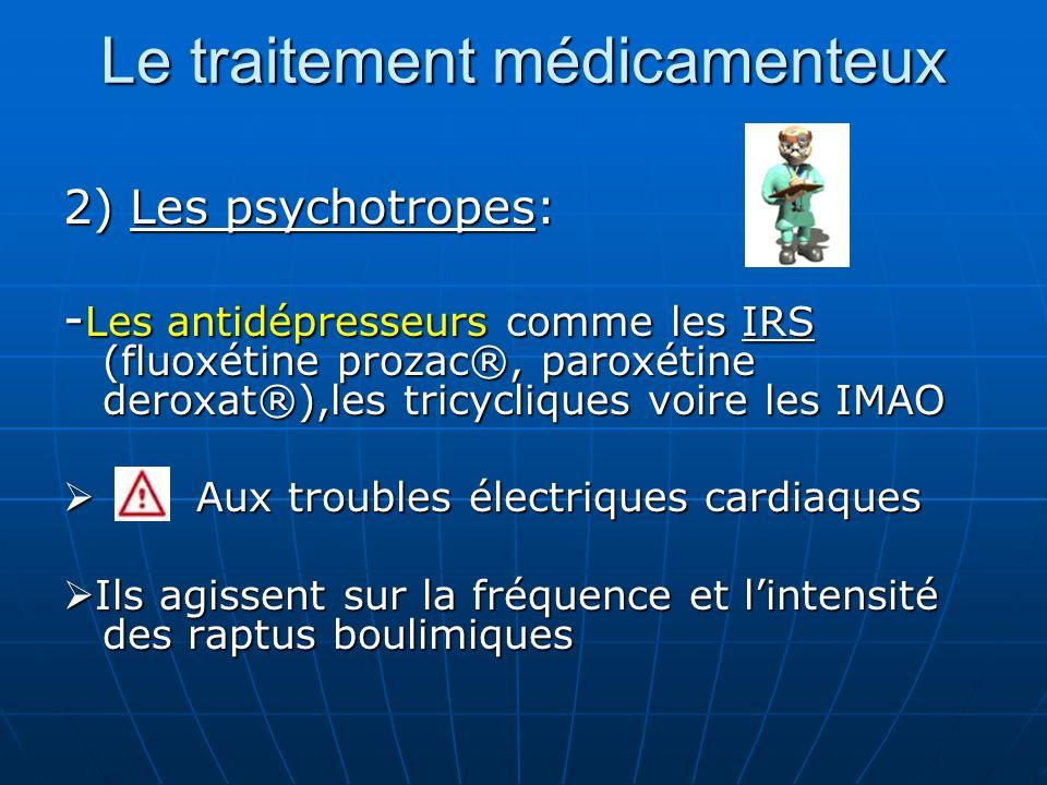 Le traitement médicamenteux 2) Les psychotropes: - Les antidépresseurs comme les IRS (fluoxétine prozac®, paroxétine deroxat®),les tricycliques voire