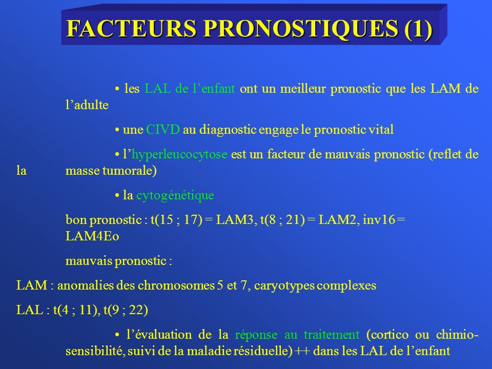 les LAL de lenfant ont un meilleur pronostic que les LAM de ladulte une CIVD au diagnostic engage le pronostic vital lhyperleucocytose est un facteur de mauvais pronostic (reflet de la masse tumorale) la cytogénétique bon pronostic : t(15 ; 17) = LAM3, t(8 ; 21) = LAM2, inv16 = LAM4Eo mauvais pronostic : LAM : anomalies des chromosomes 5 et 7, caryotypes complexes LAL : t(4 ; 11), t(9 ; 22) lévaluation de la réponse au traitement (cortico ou chimio- sensibilité, suivi de la maladie résiduelle) ++ dans les LAL de lenfant FACTEURS PRONOSTIQUES (1)