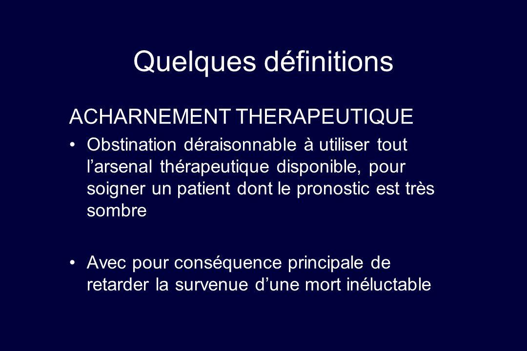 Quelques définitions ACHARNEMENT THERAPEUTIQUE Obstination déraisonnable à utiliser tout larsenal thérapeutique disponible, pour soigner un patient do