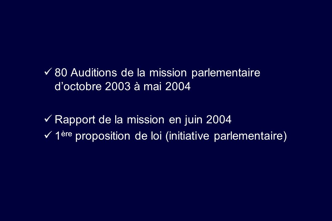 80 Auditions de la mission parlementaire doctobre 2003 à mai 2004 Rapport de la mission en juin 2004 1 ère proposition de loi (initiative parlementair