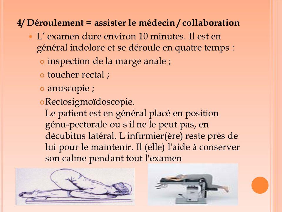 4/ Déroulement = assister le médecin / collaboration L examen dure environ 10 minutes. Il est en général indolore et se déroule en quatre temps : insp