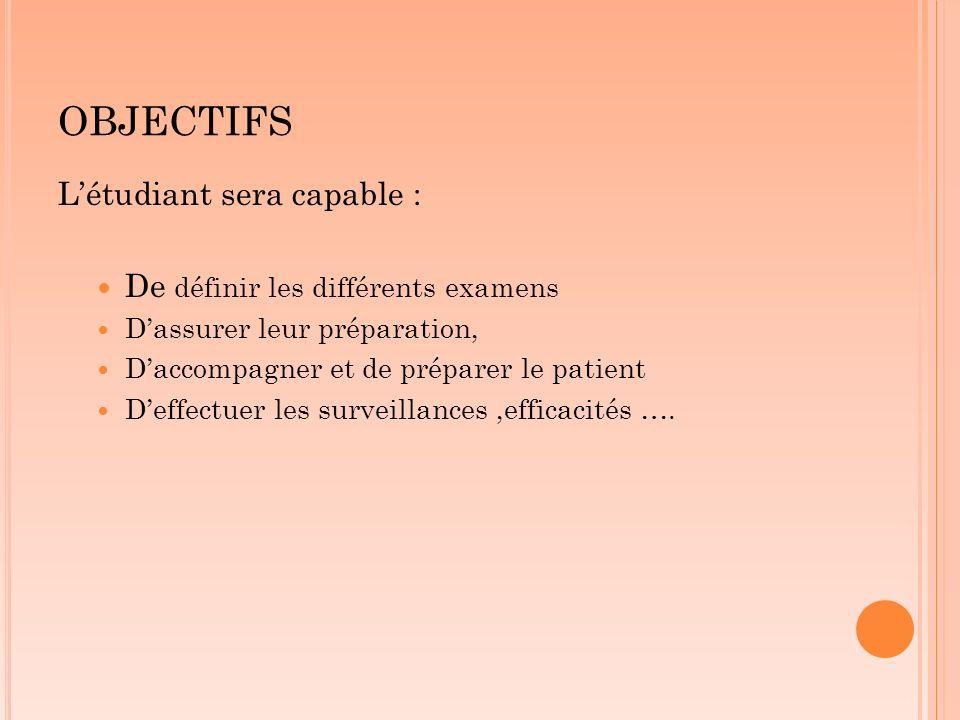 OBJECTIFS Létudiant sera capable : De définir les différents examens Dassurer leur préparation, Daccompagner et de préparer le patient Deffectuer les