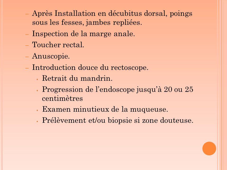 – Après Installation en décubitus dorsal, poings sous les fesses, jambes repliées. – Inspection de la marge anale. – Toucher rectal. – Anuscopie. – In