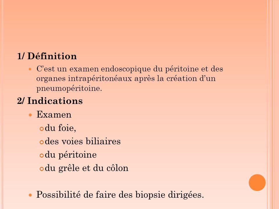1/ Définition Cest un examen endoscopique du péritoine et des organes intrapéritonéaux après la création dun pneumopéritoine. 2/ Indications Examen du