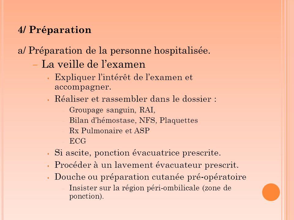 4/ Préparation a/ Préparation de la personne hospitalisée. – La veille de lexamen Expliquer lintérêt de lexamen et accompagner. Réaliser et rassembler