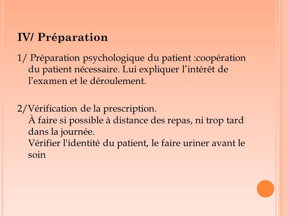 IV/ Préparation 1/ Préparation psychologique du patient :coopération du patient nécessaire. Lui expliquer lintérêt de lexamen et le déroulement. 2/Vér