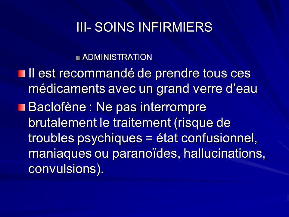 III- SOINS INFIRMIERS ADMINISTRATION Il est recommandé de prendre tous ces médicaments avec un grand verre deau Baclofène : Ne pas interrompre brutale
