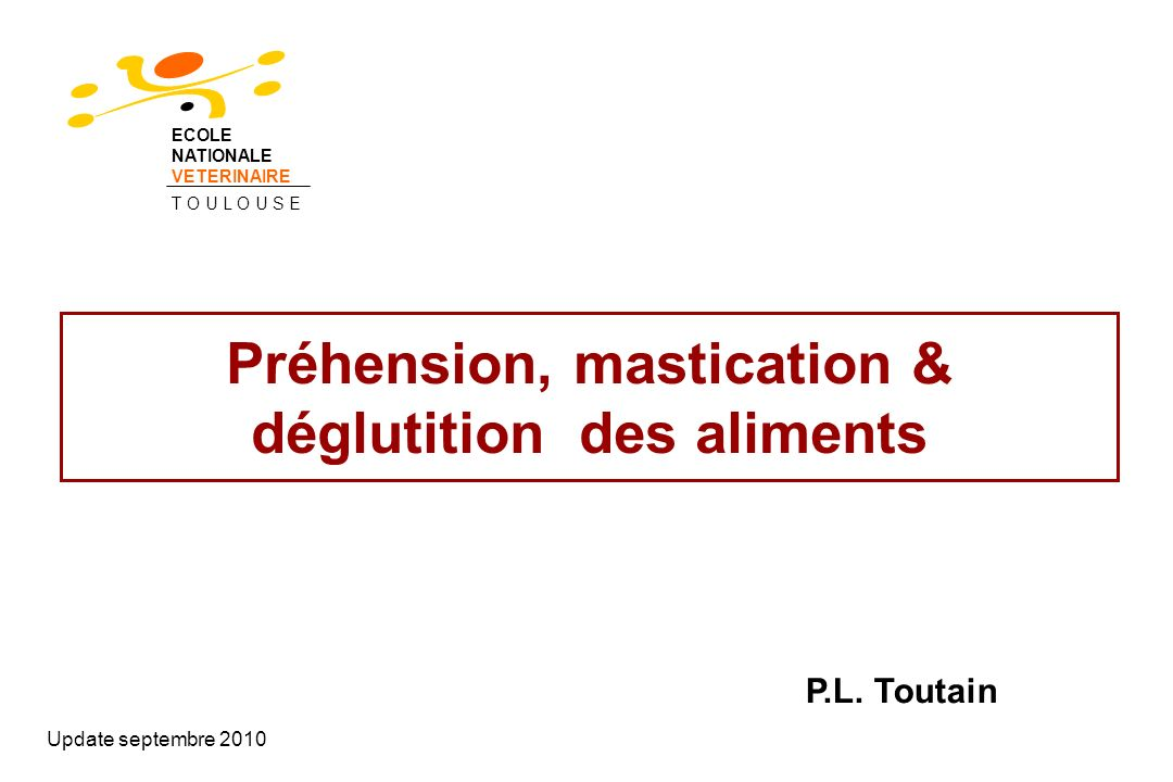 Préhension, mastication & déglutition des aliments Update septembre 2010 P.L. Toutain ECOLE NATIONALE VETERINAIRE T O U L O U S E