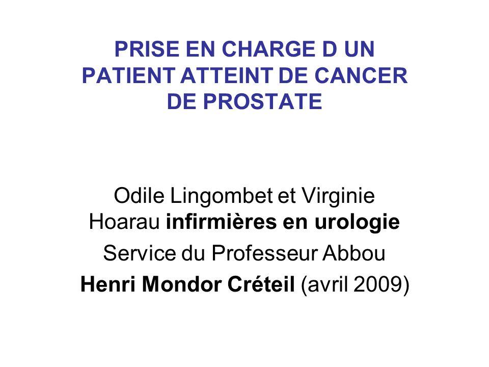 PRISE EN CHARGE D UN PATIENT ATTEINT DE CANCER DE PROSTATE Odile Lingombet et Virginie Hoarau infirmières en urologie Service du Professeur Abbou Henr