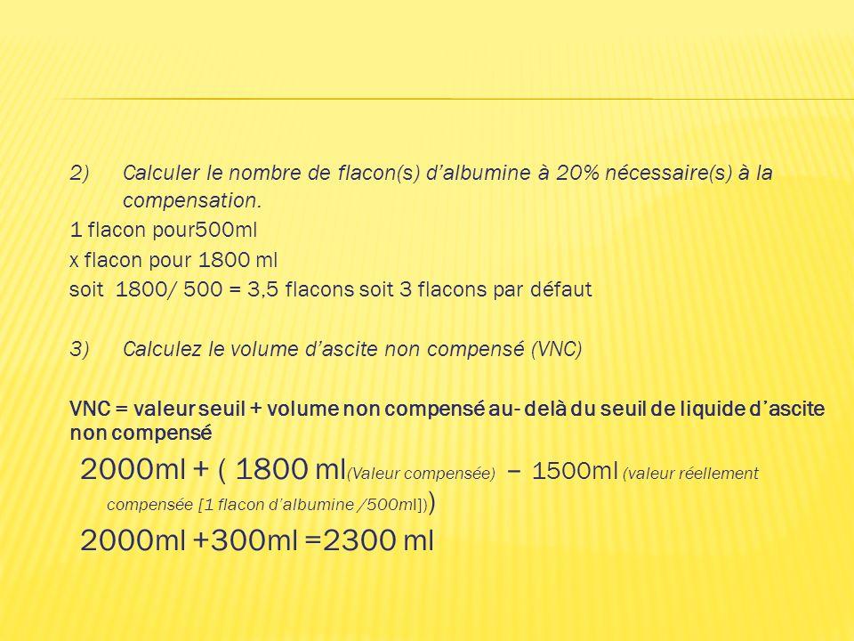 2)Calculer le nombre de flacon(s) dalbumine à 20% nécessaire(s) à la compensation. 1 flacon pour500ml x flacon pour 1800 ml soit 1800/ 500 = 3,5 flaco