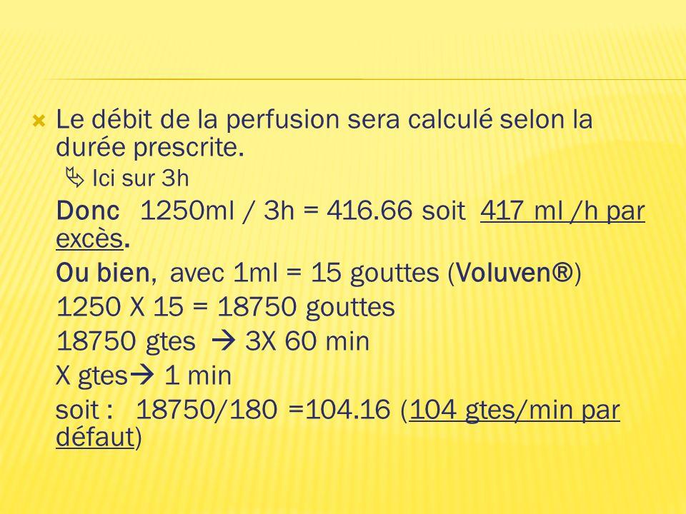 Le débit de la perfusion sera calculé selon la durée prescrite. Ici sur 3h Donc 1250ml / 3h = 416.66 soit 417 ml /h par excès. Ou bien, avec 1ml = 15