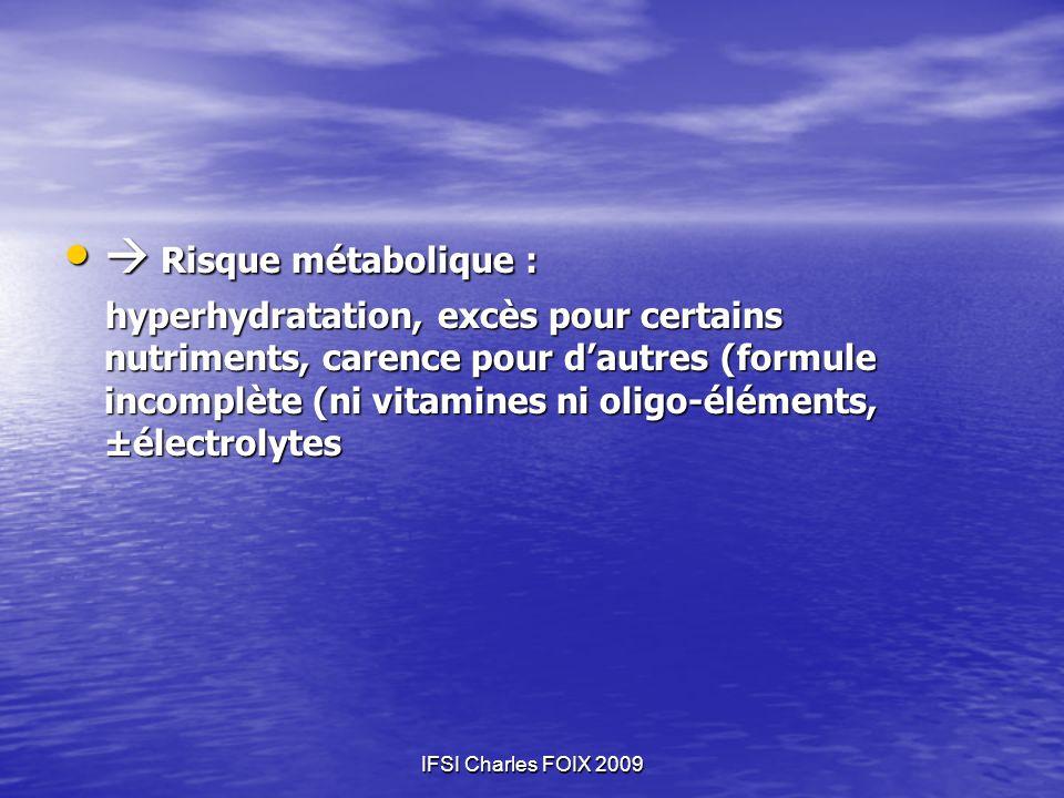 IFSI Charles FOIX 2009 Risque métabolique : Risque métabolique : hyperhydratation, excès pour certains nutriments, carence pour dautres (formule incom