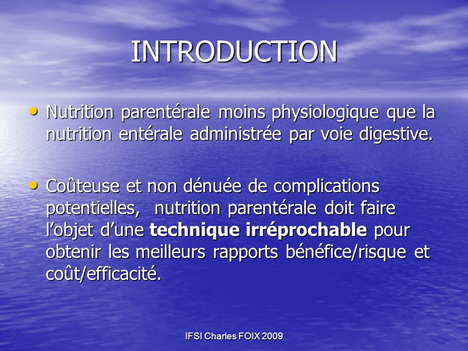 IFSI Charles FOIX 2009 INTRODUCTION Nutrition parentérale moins physiologique que la nutrition entérale administrée par voie digestive. Nutrition pare