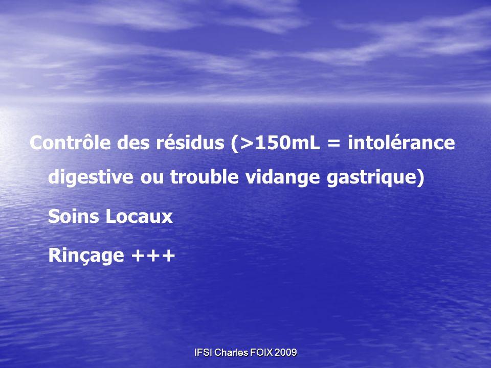 IFSI Charles FOIX 2009 Contrôle des résidus (>150mL = intolérance digestive ou trouble vidange gastrique) Soins Locaux Rinçage +++