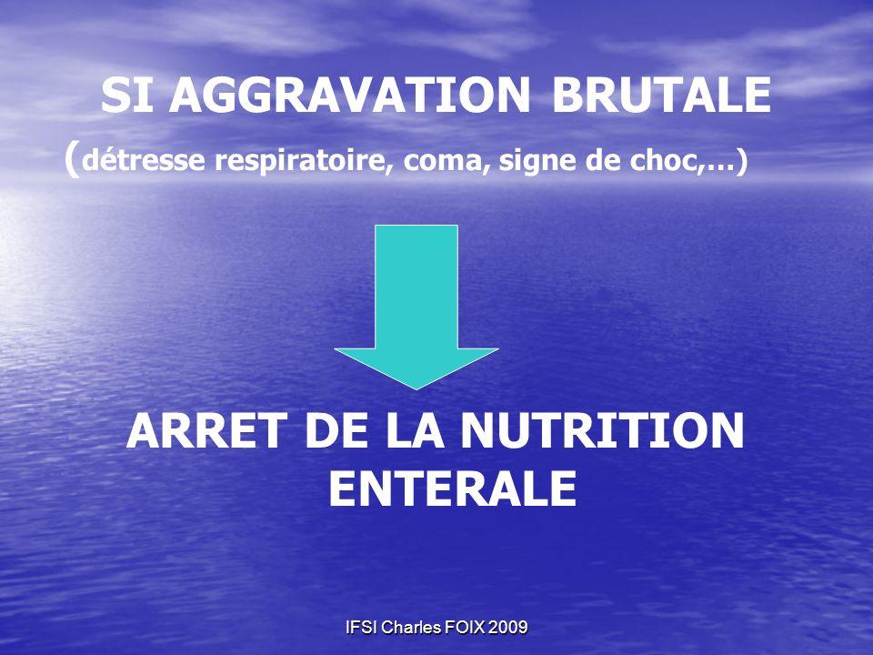 SI AGGRAVATION BRUTALE ( détresse respiratoire, coma, signe de choc,…) ARRET DE LA NUTRITION ENTERALE