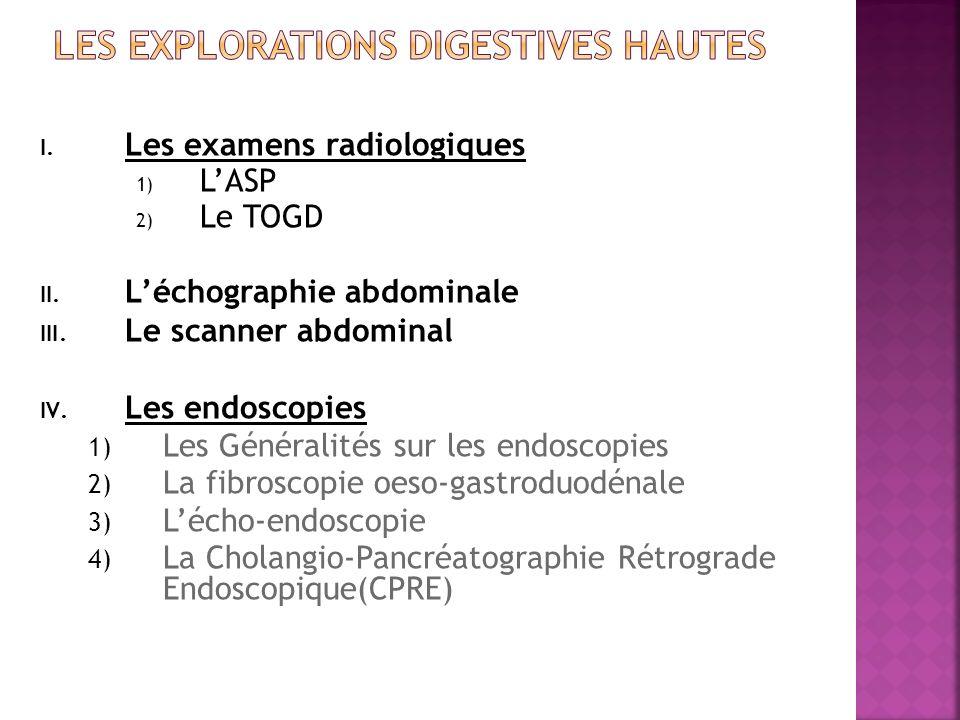 I. Les examens radiologiques 1) LASP 2) Le TOGD II. Léchographie abdominale III. Le scanner abdominal IV. Les endoscopies 1) Les Généralités sur les e