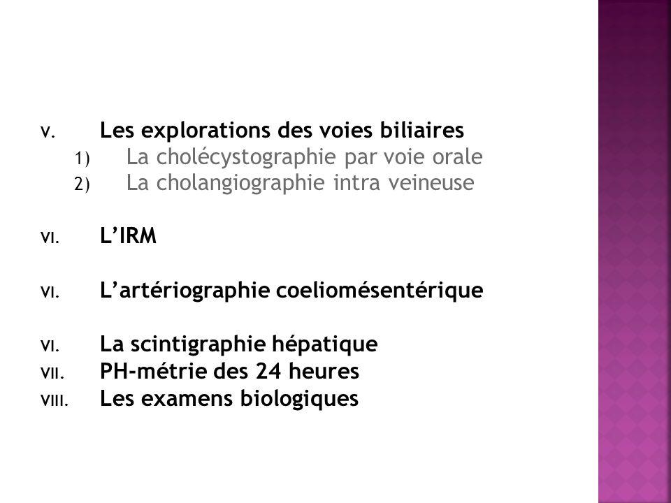 V. Les explorations des voies biliaires 1) La cholécystographie par voie orale 2) La cholangiographie intra veineuse VI. LIRM VI. Lartériographie coel