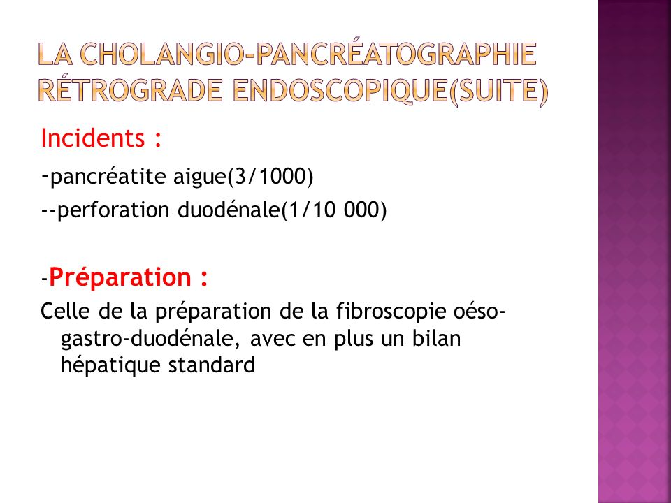 Incidents : - pancréatite aigue(3/1000) --perforation duodénale(1/10 000) - Préparation : Celle de la préparation de la fibroscopie oéso- gastro-duodé