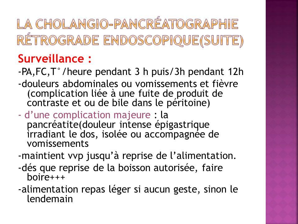 Surveillance : -PA,FC,T°/heure pendant 3 h puis/3h pendant 12h -douleurs abdominales ou vomissements et fièvre (complication liée à une fuite de produ