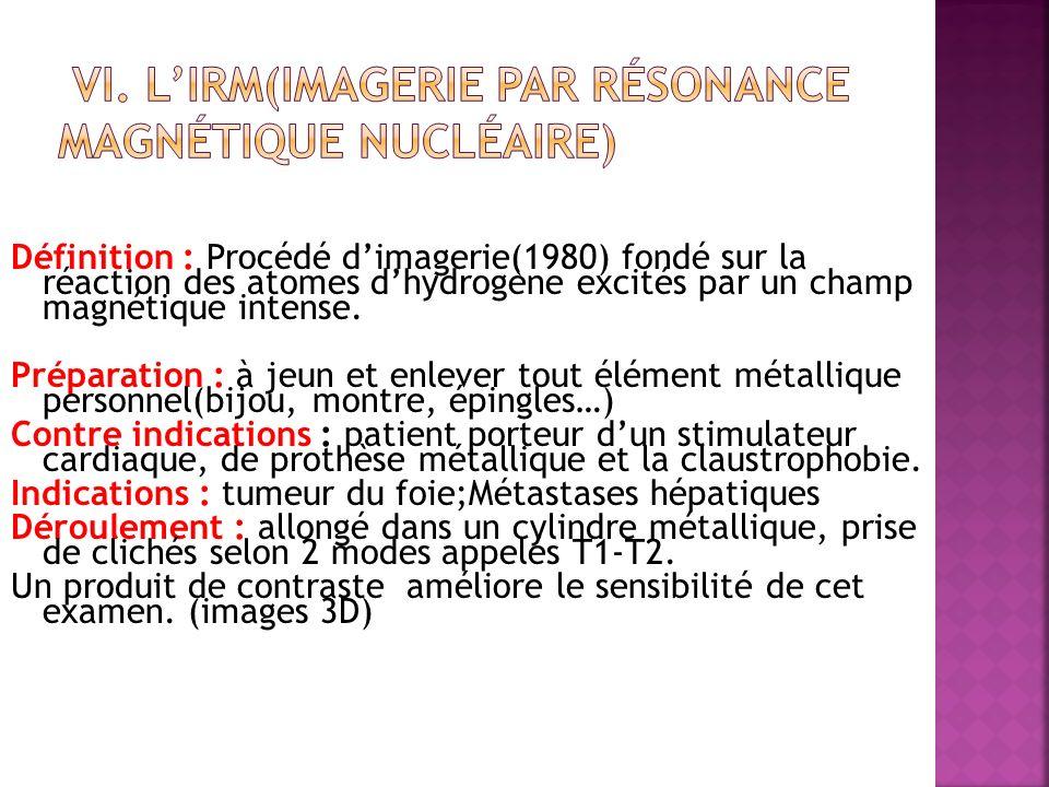 Définition : Procédé dimagerie(1980) fondé sur la réaction des atomes dhydrogène excités par un champ magnétique intense. Préparation : à jeun et enle