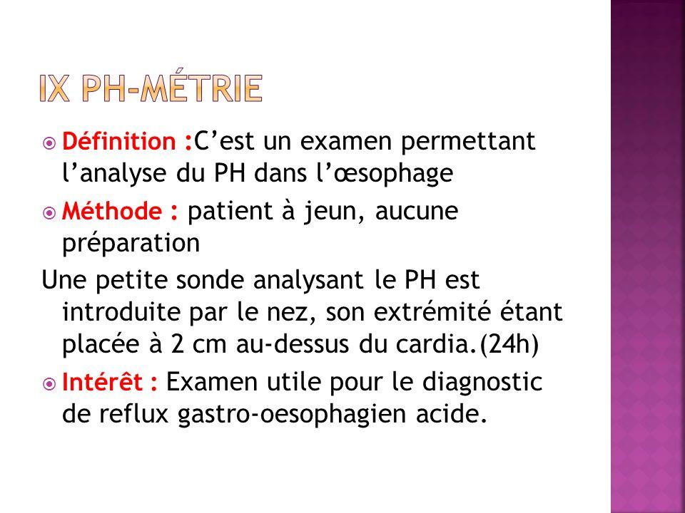 Définition :Cest un examen permettant lanalyse du PH dans lœsophage Méthode : patient à jeun, aucune préparation Une petite sonde analysant le PH est