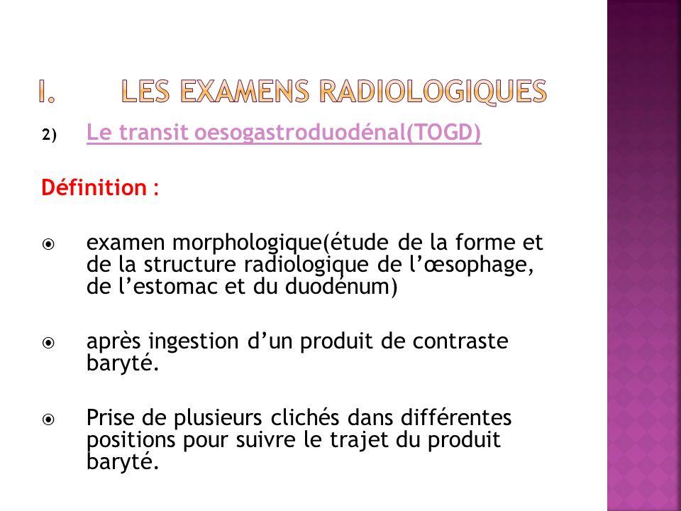 2) Le transit oesogastroduodénal(TOGD) Définition : examen morphologique(étude de la forme et de la structure radiologique de lœsophage, de lestomac e
