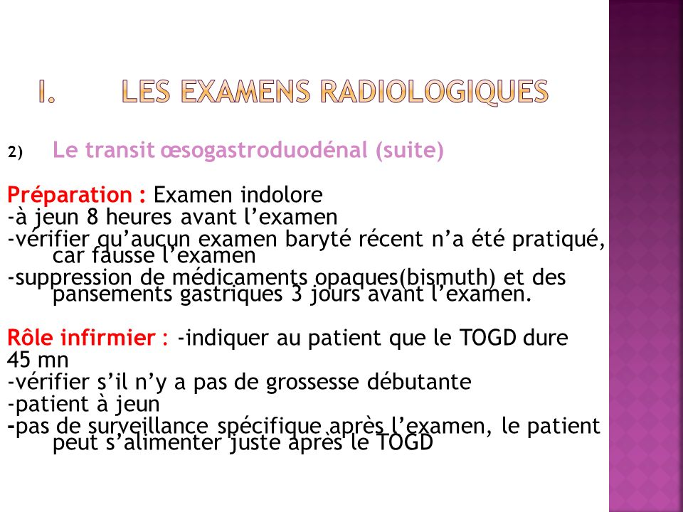 2) Le transit œsogastroduodénal (suite) Préparation : Examen indolore -à jeun 8 heures avant lexamen -vérifier quaucun examen baryté récent na été pra