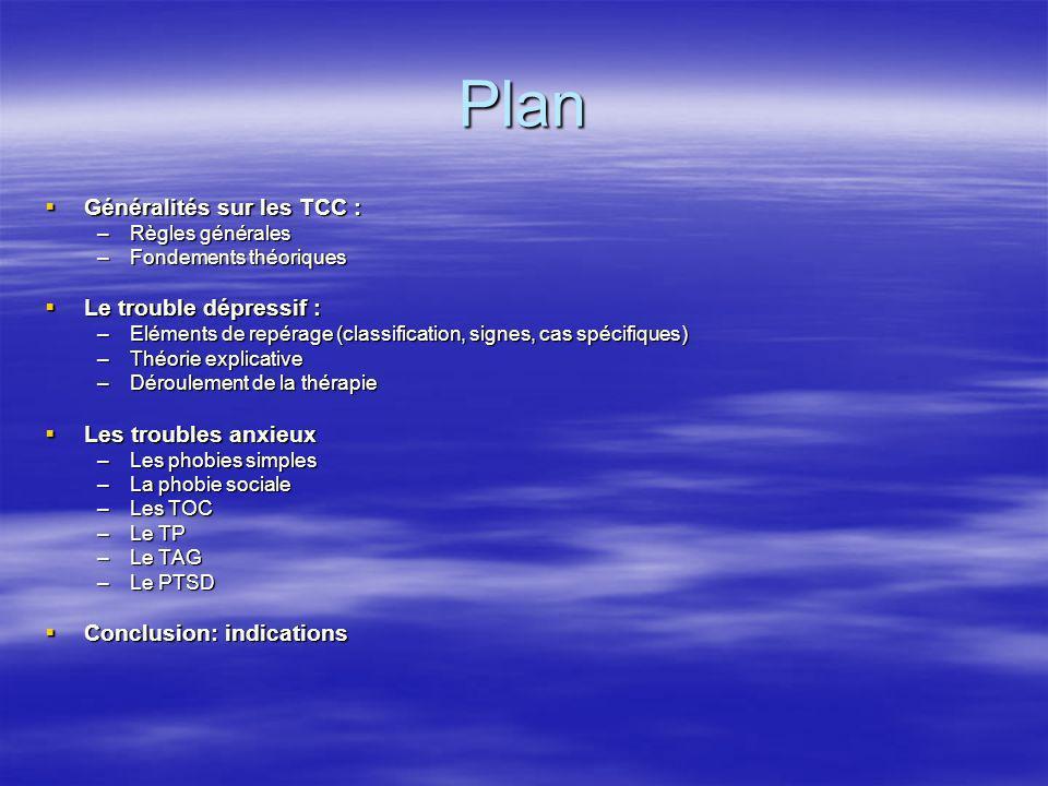 Plan Généralités sur les TCC : Généralités sur les TCC : –Règles générales –Fondements théoriques Le trouble dépressif : Le trouble dépressif : –Eléme
