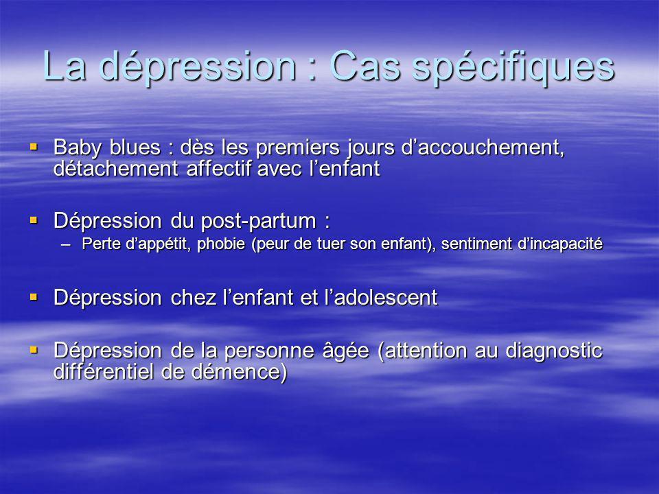 La dépression : Cas spécifiques Baby blues : dès les premiers jours daccouchement, détachement affectif avec lenfant Baby blues : dès les premiers jou