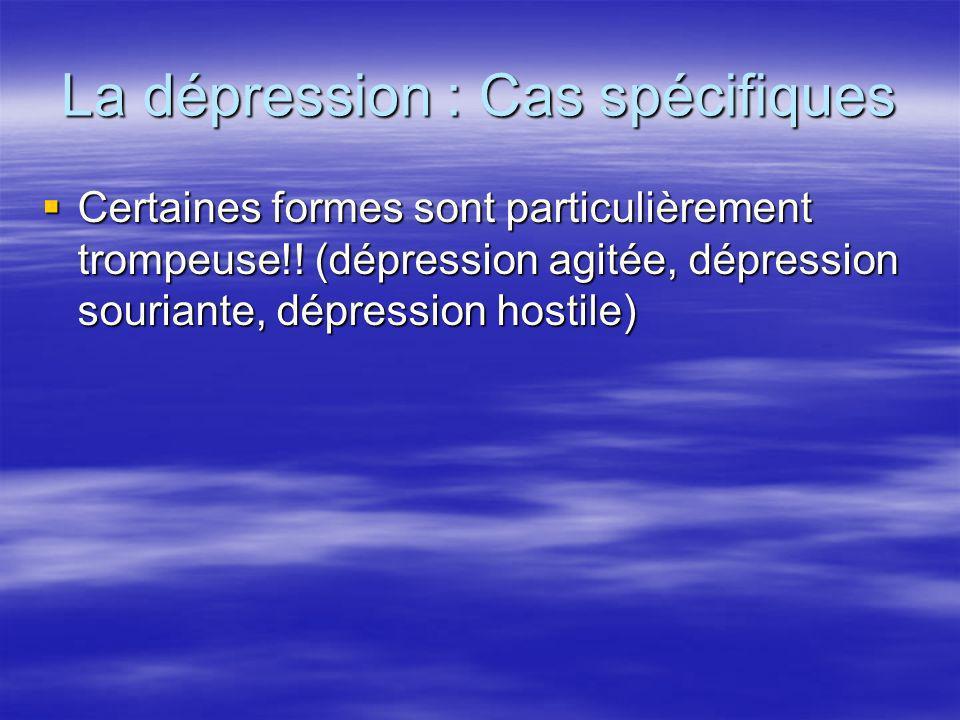 La dépression : Cas spécifiques Certaines formes sont particulièrement trompeuse!! (dépression agitée, dépression souriante, dépression hostile) Certa