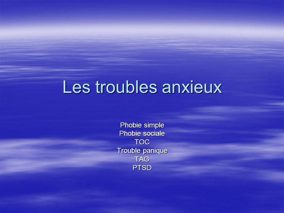 Les troubles anxieux Phobie simple Phobie sociale TOC Trouble panique TAGPTSD