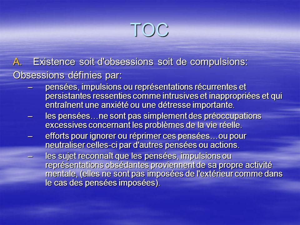 TOC A.Existence soit d'obsessions soit de compulsions: Obsessions définies par: –pensées, impulsions ou représentations récurrentes et persistantes re